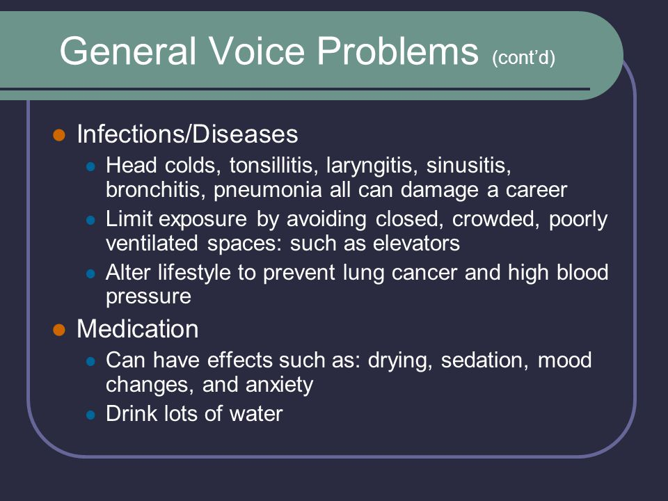 General Voice Problems (cont'd) Infections/Diseases Head colds, tonsillitis, laryngitis, sinusitis, bronchitis, pneumonia all can damage a career Limit exposure by avoiding closed, crowded, poorly ventilated spaces: such as elevators Alter lifestyle to prevent lung cancer and high blood pressure Medication Can have effects such as: drying, sedation, mood changes, and anxiety Drink lots of water