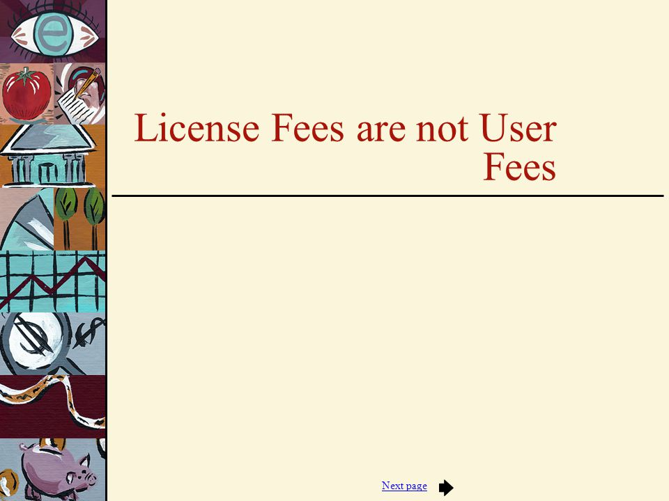 Jump to first page TWO KINDS of LICENSE FEES Those intended primarily to generate revenue for government - no monitoring or inspection required, applicants rarely denied -- e.g., business licenses Those based on government authority to regulate certain activities -- usually intended to offset, partially or completely, the the cost of the activities involved