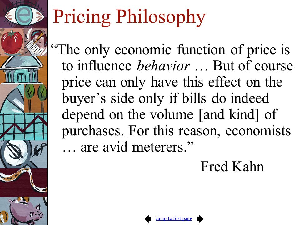 Jump to first page Pricing Guidelines Know what drives cost -- prices should reflect cost and its behavior Understand demand -- prices should reflect demand (willingness and ability to pay) Use multi-part tariffs where appropriate Practice inverse-elasticity pricing and price discrimination where feasible Guidelines apply to ALL government services that are sold to citizens