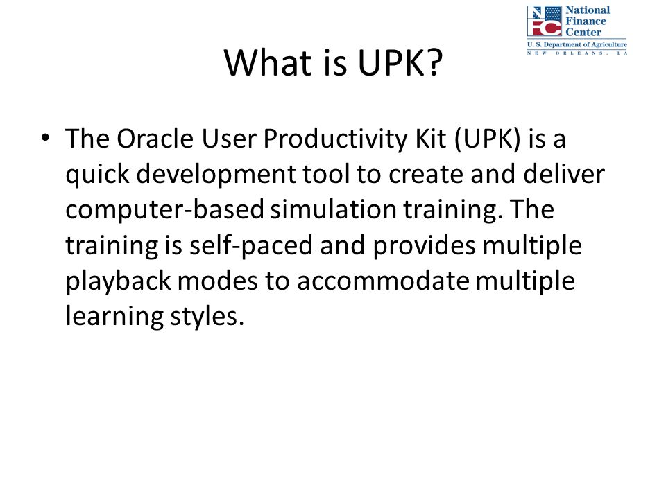 The Oracle User Productivity Kit (UPK) is a quick development tool to create and deliver computer-based simulation training. The training is self-pace