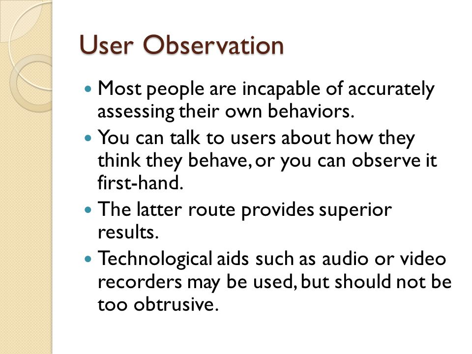 User Observation Most people are incapable of accurately assessing their own behaviors. You can talk to users about how they think they behave, or you