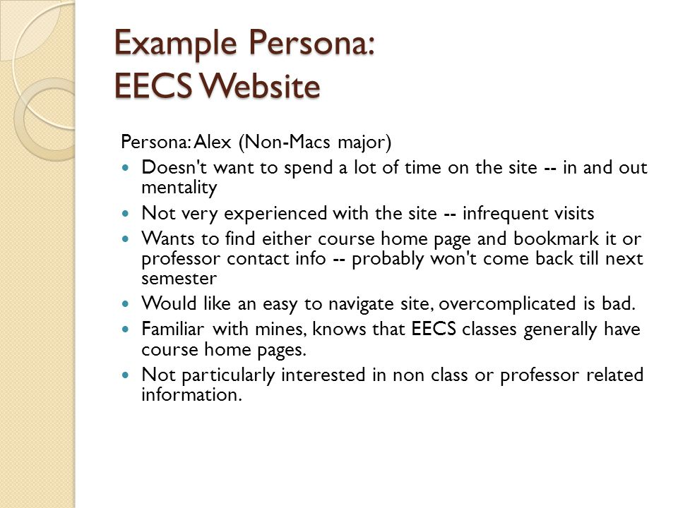 Example Persona: EECS Website Persona: Alex (Non-Macs major) Doesn't want to spend a lot of time on the site -- in and out mentality Not very experien