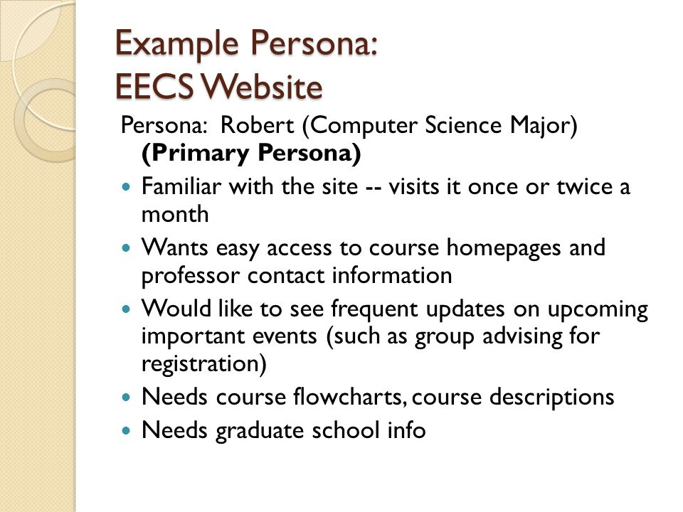 Example Persona: EECS Website Persona: Robert (Computer Science Major) (Primary Persona) Familiar with the site -- visits it once or twice a month Wan