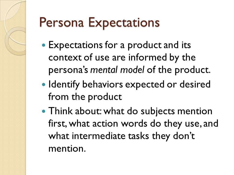 Persona Expectations Expectations for a product and its context of use are informed by the persona's mental model of the product. Identify behaviors e