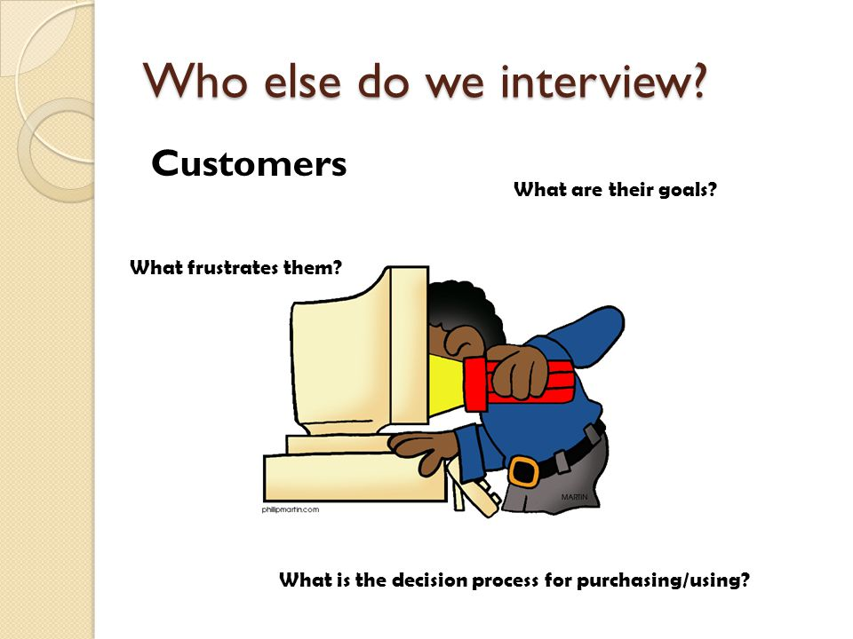 Who else do we interview? Customers What are their goals? What frustrates them? What is the decision process for purchasing/using?