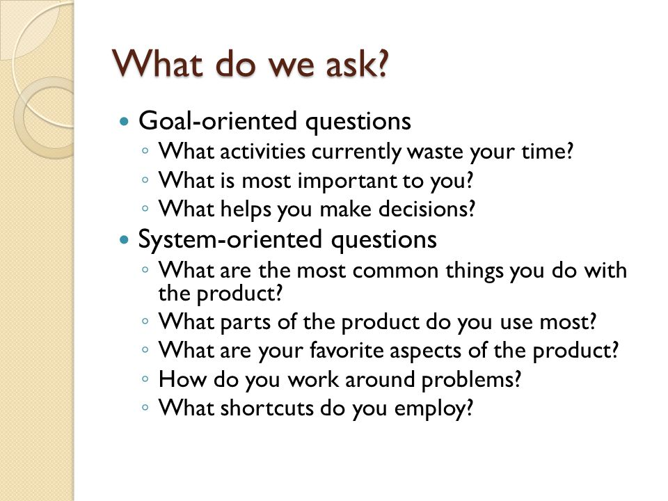 What do we ask? Goal-oriented questions ◦ What activities currently waste your time? ◦ What is most important to you? ◦ What helps you make decisions?
