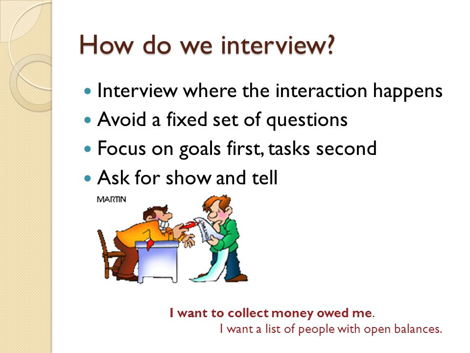 How do we interview? Interview where the interaction happens Avoid a fixed set of questions Focus on goals first, tasks second Ask for show and tell I