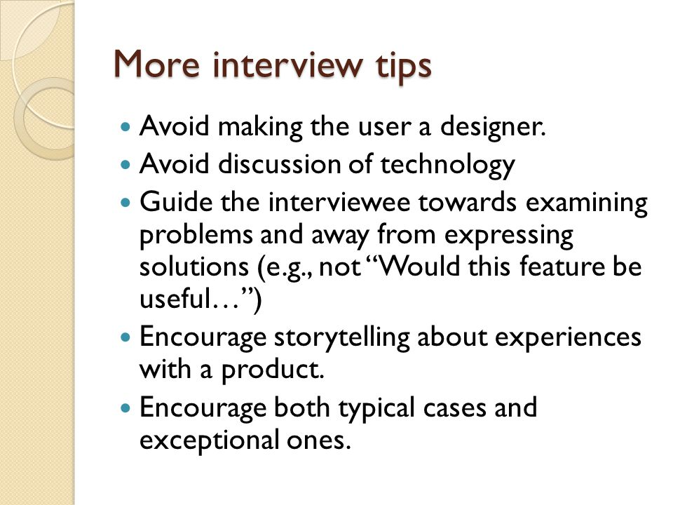 More interview tips Avoid making the user a designer. Avoid discussion of technology Guide the interviewee towards examining problems and away from ex
