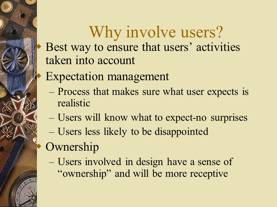 Degrees of Involvement  Co-opted full time – Consistent input – Could lose touch with user group  Co-opted part time – Consistent input with careful management – Remain in touch with user group  Newsletters, Workshops – Good solution for large amount of users