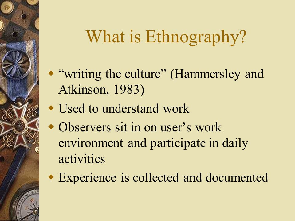 Ethnography and design  Three ways it is associated with design: 1.