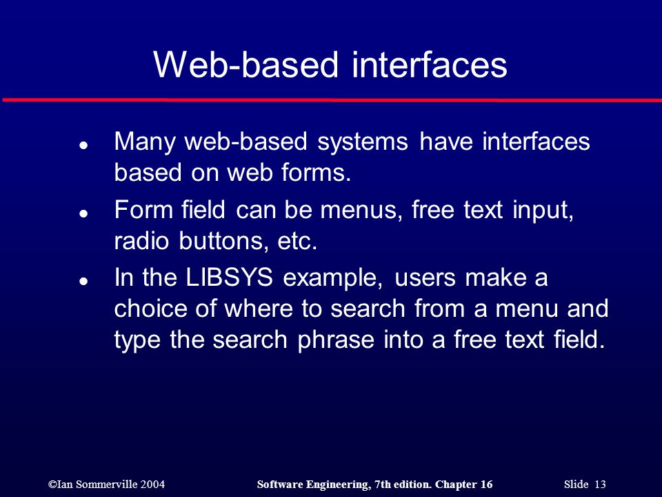 ©Ian Sommerville 2004Software Engineering, 7th edition. Chapter 16 Slide 13 Web-based interfaces l Many web-based systems have interfaces based on web