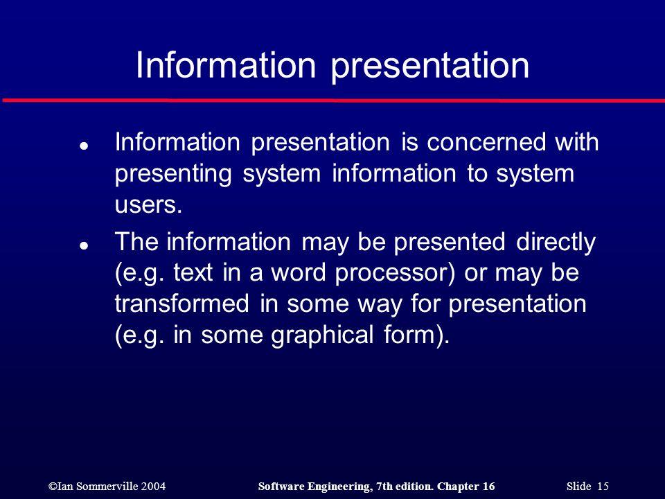 ©Ian Sommerville 2004Software Engineering, 7th edition. Chapter 16 Slide 15 Information presentation l Information presentation is concerned with pres