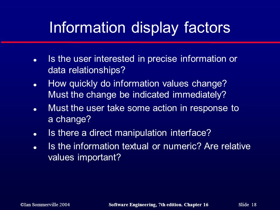 ©Ian Sommerville 2004Software Engineering, 7th edition. Chapter 16 Slide 18 Information display factors l Is the user interested in precise informatio
