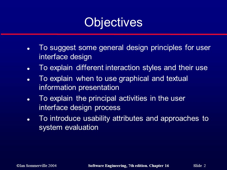 ©Ian Sommerville 2004Software Engineering, 7th edition. Chapter 16 Slide 2 Objectives l To suggest some general design principles for user interface d
