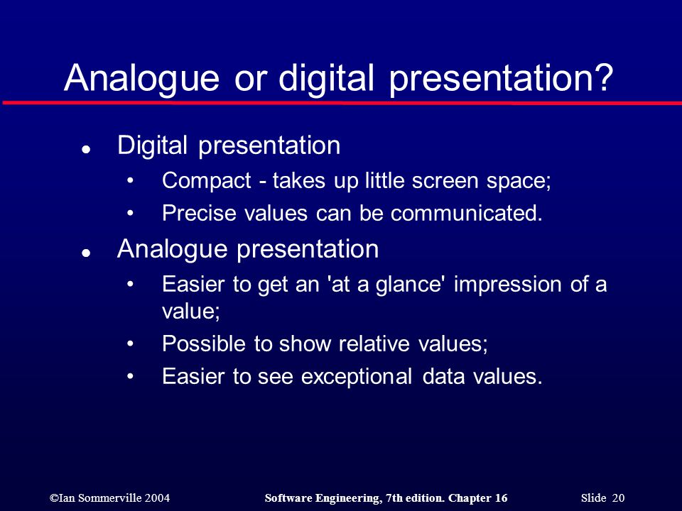 ©Ian Sommerville 2004Software Engineering, 7th edition. Chapter 16 Slide 20 Analogue or digital presentation? l Digital presentation Compact - takes u
