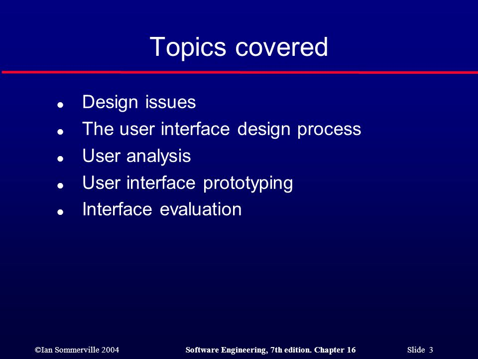 ©Ian Sommerville 2004Software Engineering, 7th edition. Chapter 16 Slide 3 Topics covered l Design issues l The user interface design process l User a