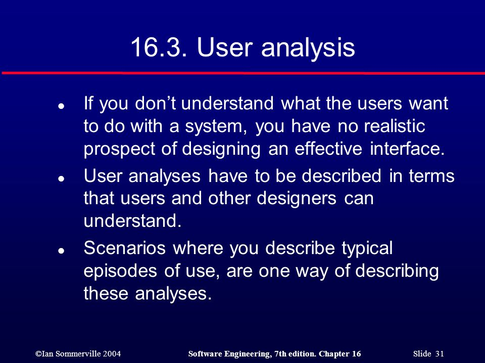 ©Ian Sommerville 2004Software Engineering, 7th edition. Chapter 16 Slide 31 16.3. User analysis l If you don't understand what the users want to do wi