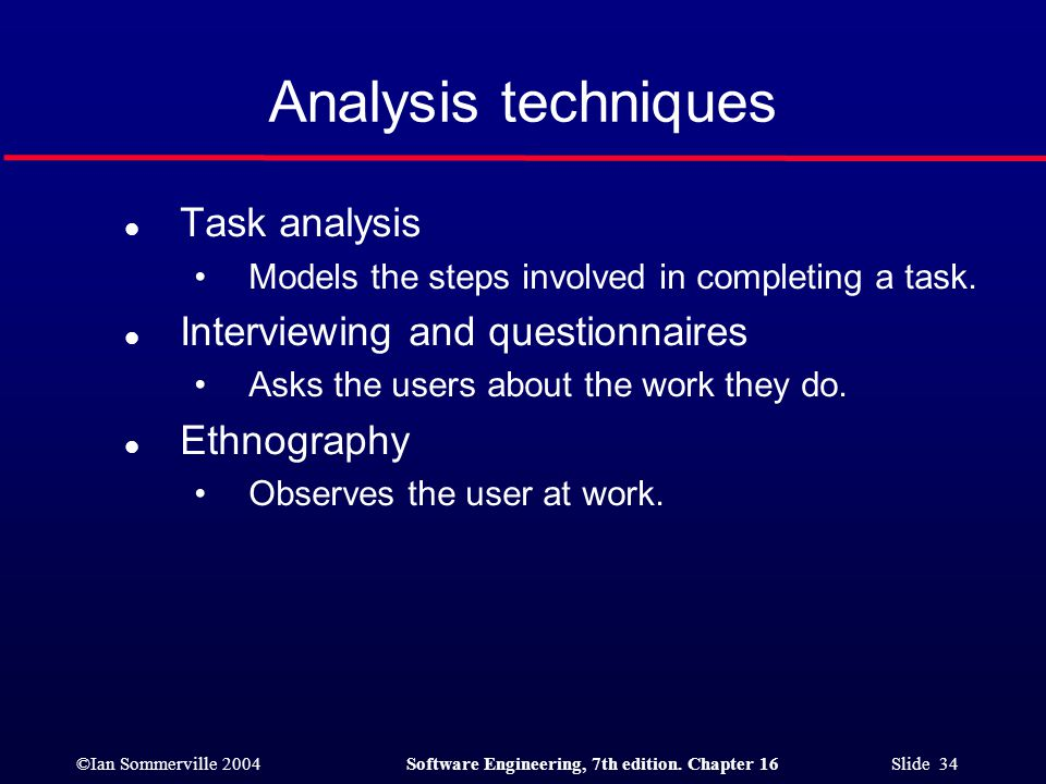 ©Ian Sommerville 2004Software Engineering, 7th edition. Chapter 16 Slide 34 Analysis techniques l Task analysis Models the steps involved in completin