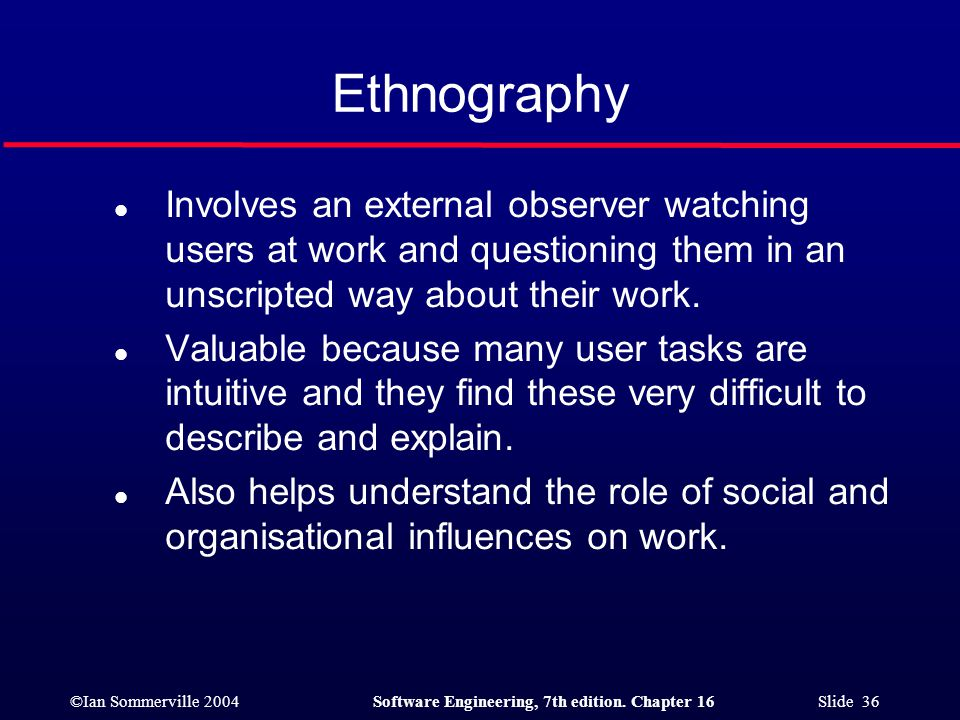 ©Ian Sommerville 2004Software Engineering, 7th edition. Chapter 16 Slide 36 Ethnography l Involves an external observer watching users at work and que