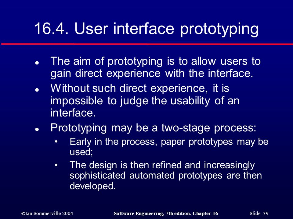 ©Ian Sommerville 2004Software Engineering, 7th edition. Chapter 16 Slide 39 16.4. User interface prototyping l The aim of prototyping is to allow user