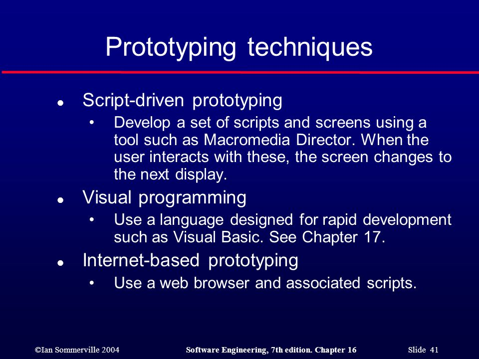 ©Ian Sommerville 2004Software Engineering, 7th edition. Chapter 16 Slide 41 Prototyping techniques l Script-driven prototyping Develop a set of script