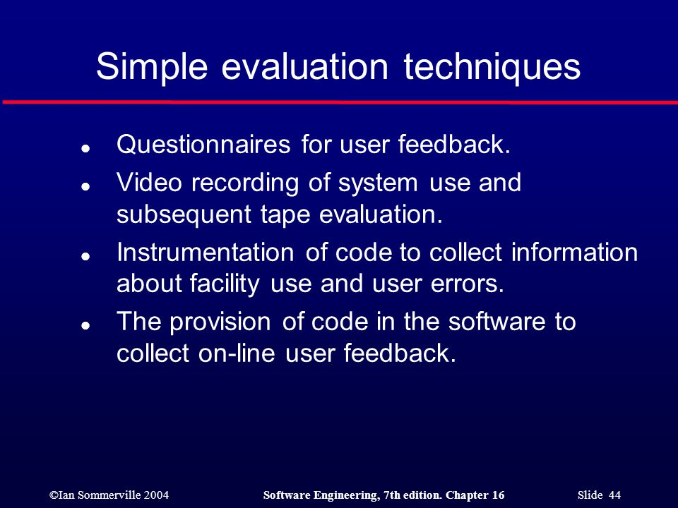 ©Ian Sommerville 2004Software Engineering, 7th edition. Chapter 16 Slide 44 Simple evaluation techniques l Questionnaires for user feedback. l Video r