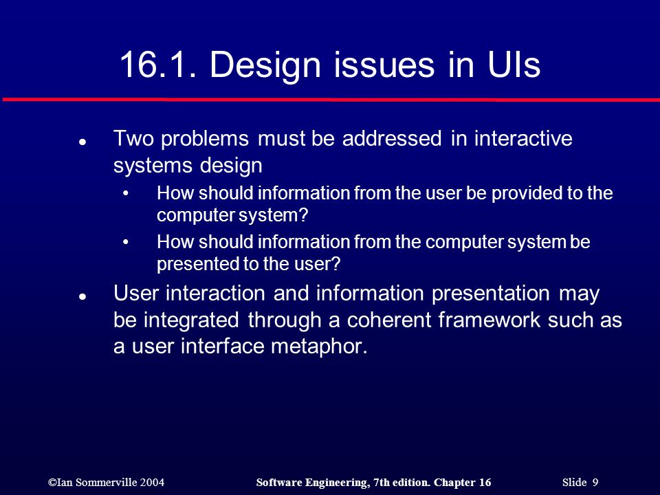 ©Ian Sommerville 2004Software Engineering, 7th edition. Chapter 16 Slide 9 16.1. Design issues in UIs l Two problems must be addressed in interactive