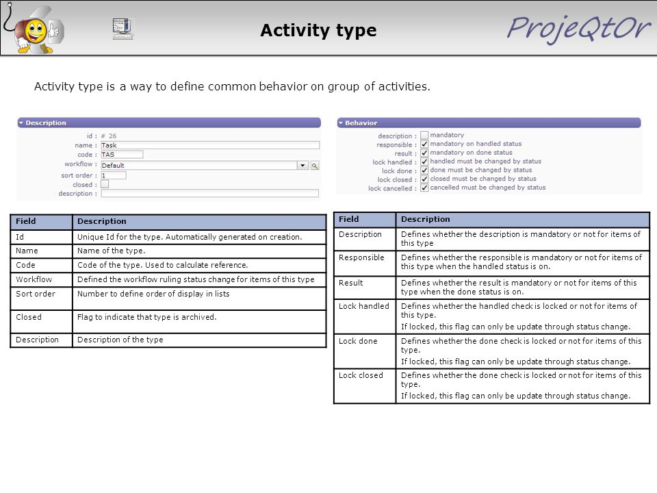 Activity type Activity type is a way to define common behavior on group of activities. FieldDescription IdUnique Id for the type. Automatically genera