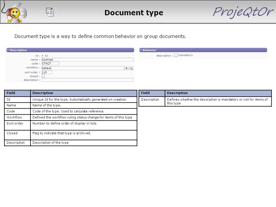 Document type Document type is a way to define common behavior on group documents. FieldDescription IdUnique Id for the type. Automatically generated