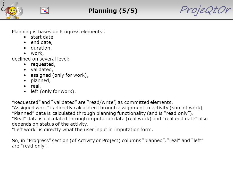 Planning is bases on Progress elements : start date, end date, duration, work, declined on several level: requested, validated, assigned (only for wor