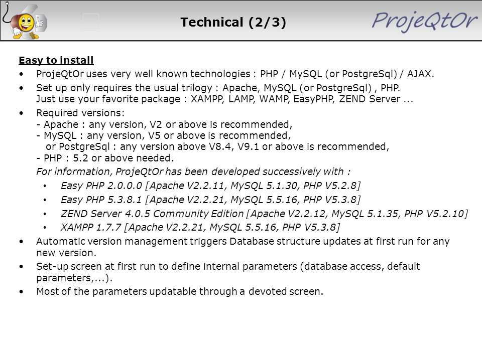 Technical (2/3) Easy to install ProjeQtOr uses very well known technologies : PHP / MySQL (or PostgreSql) / AJAX. Set up only requires the usual trilo