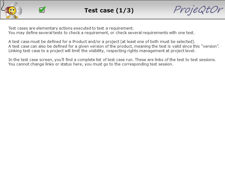 Test case (1/3) Test cases are elementary actions executed to test a requirement. You may define several tests to check a requirement, or check severa