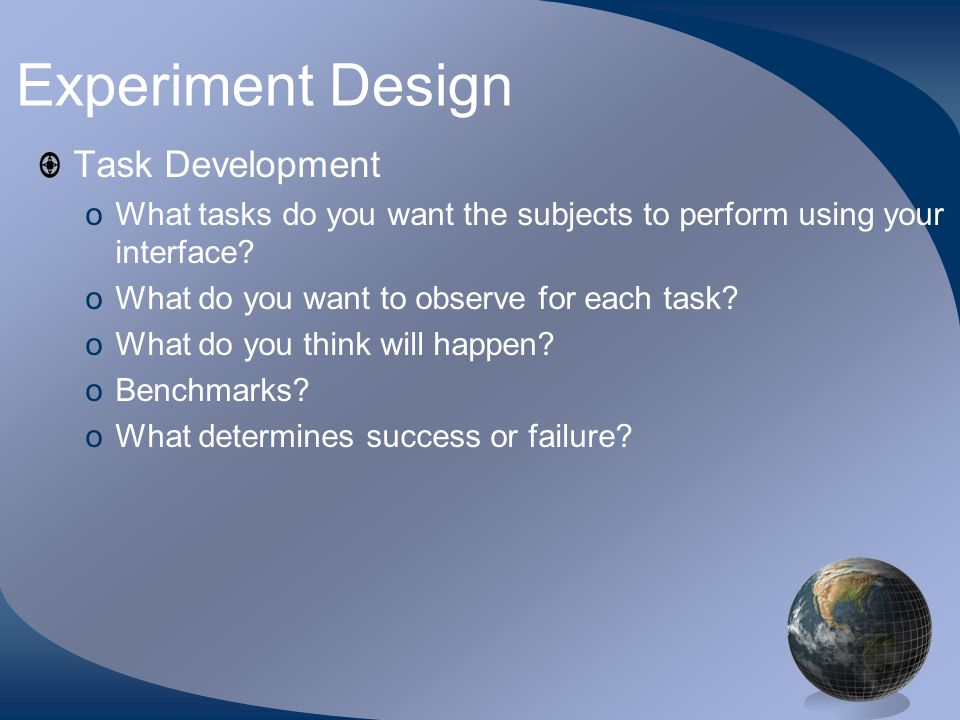 Experiment Design Task Development oWhat tasks do you want the subjects to perform using your interface.