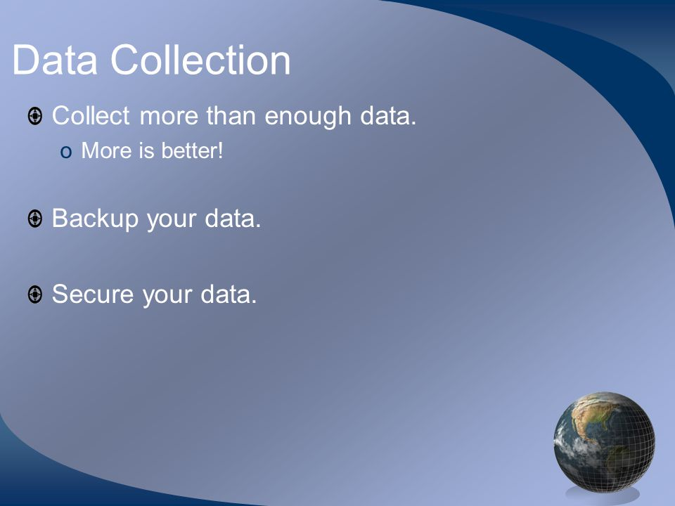 Data Collection Collect more than enough data. oMore is better! Backup your data. Secure your data.