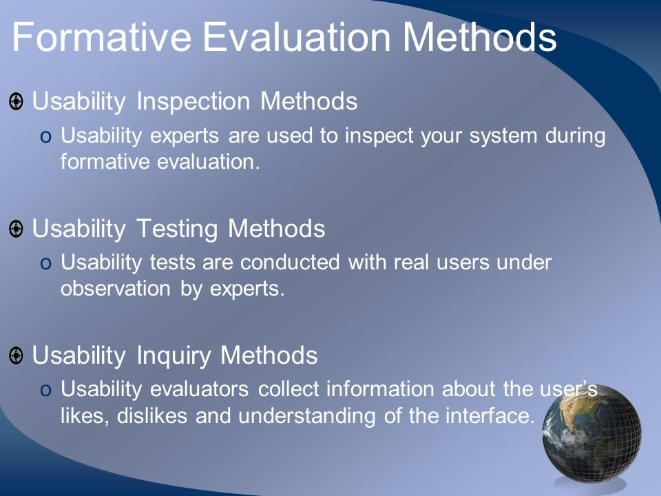 Formative Evaluation Methods Usability Inspection Methods oUsability experts are used to inspect your system during formative evaluation.