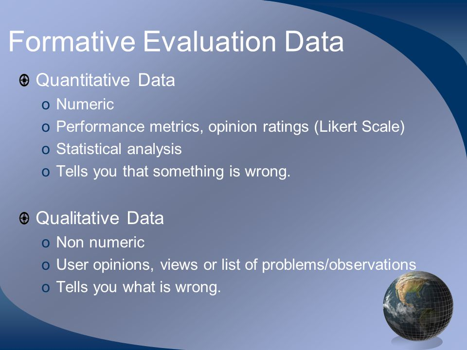 Formative Evaluation Data Quantitative Data oNumeric oPerformance metrics, opinion ratings (Likert Scale) oStatistical analysis oTells you that something is wrong.