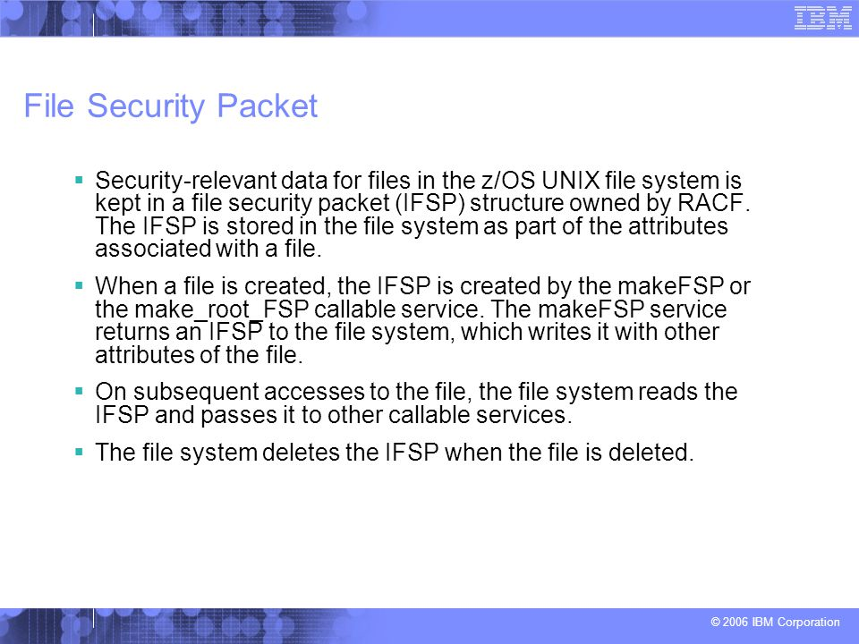 © 2006 IBM Corporation File Security Packet  Security-relevant data for files in the z/OS UNIX file system is kept in a file security packet (IFSP) s