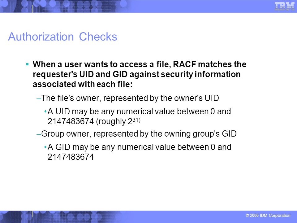 © 2006 IBM Corporation Authorization Checks  When a user wants to access a file, RACF matches the requester's UID and GID against security informatio