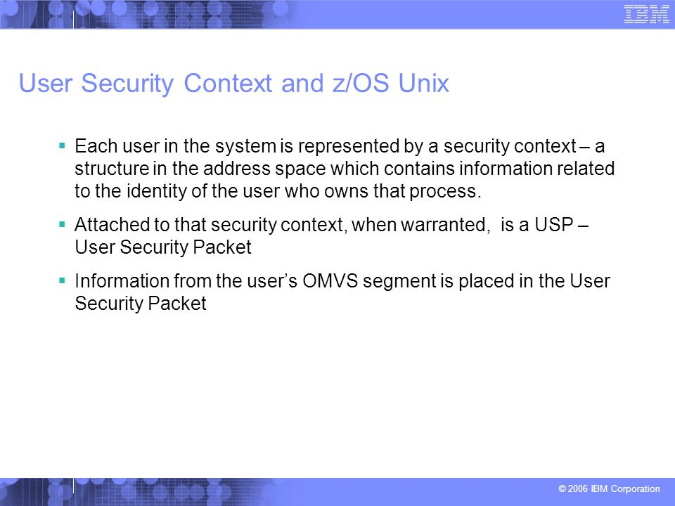 © 2006 IBM Corporation User Security Context and z/OS Unix  Each user in the system is represented by a security context – a structure in the address