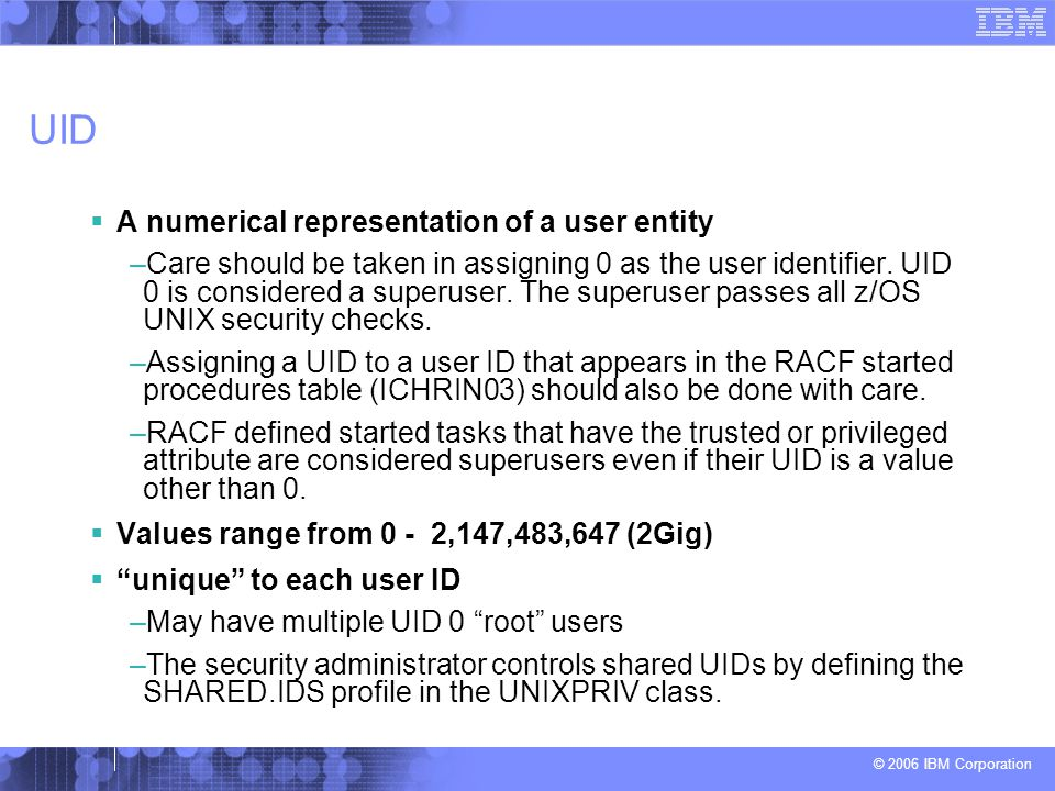 © 2006 IBM Corporation UID  A numerical representation of a user entity –Care should be taken in assigning 0 as the user identifier. UID 0 is conside