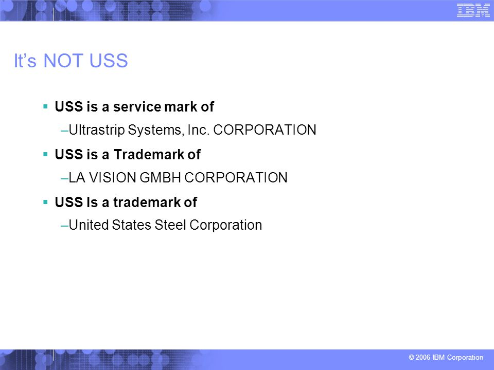 © 2006 IBM Corporation It's NOT USS  USS is a service mark of –Ultrastrip Systems, Inc. CORPORATION  USS is a Trademark of –LA VISION GMBH CORPORATI