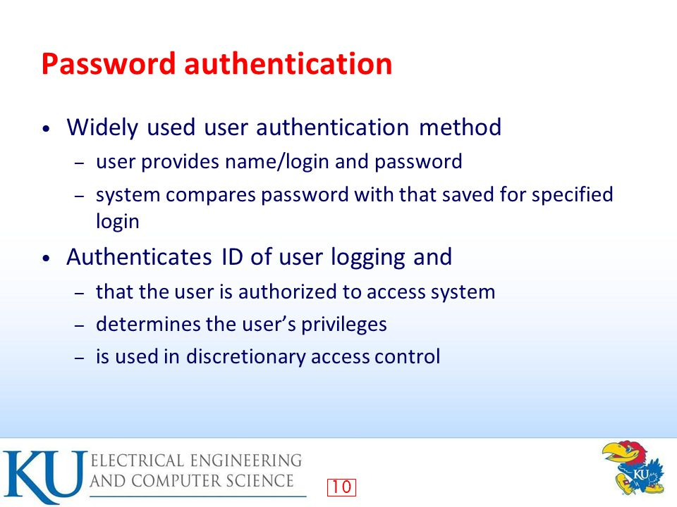 10 Password authentication Widely used user authentication method – user provides name/login and password – system compares password with that saved for specified login Authenticates ID of user logging and – that the user is authorized to access system – determines the user's privileges – is used in discretionary access control