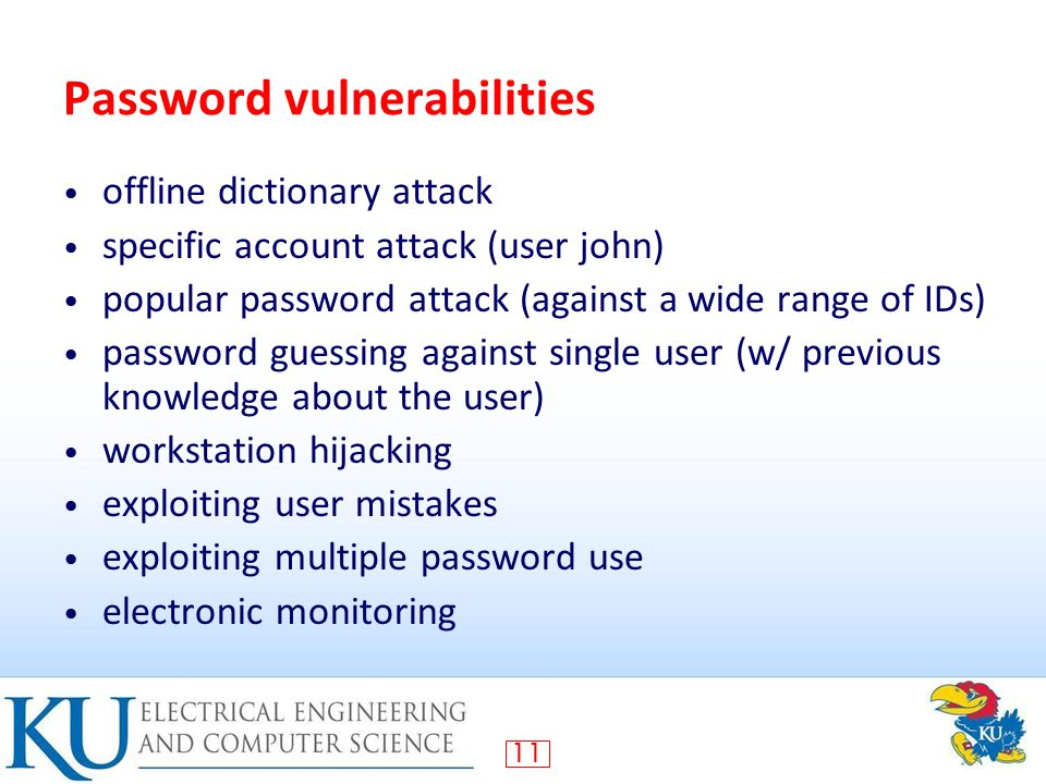 11 Password vulnerabilities offline dictionary attack specific account attack (user john) popular password attack (against a wide range of IDs) password guessing against single user (w/ previous knowledge about the user) workstation hijacking exploiting user mistakes exploiting multiple password use electronic monitoring