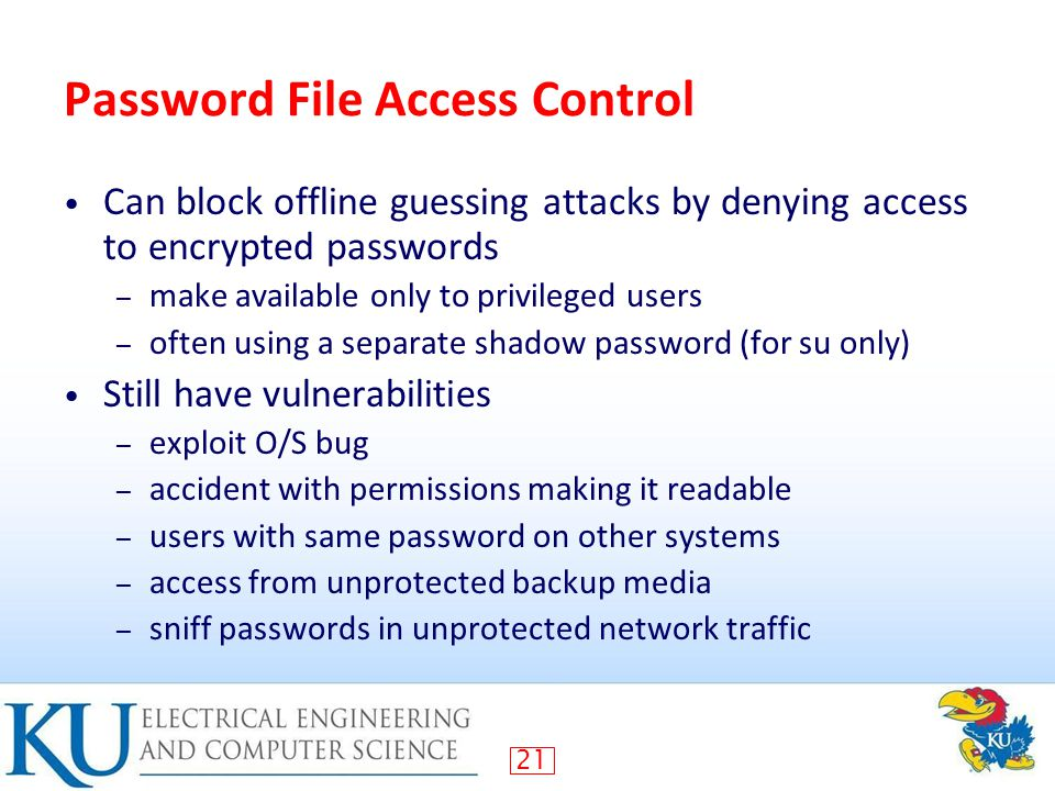 21 Password File Access Control Can block offline guessing attacks by denying access to encrypted passwords – make available only to privileged users – often using a separate shadow password (for su only) Still have vulnerabilities – exploit O/S bug – accident with permissions making it readable – users with same password on other systems – access from unprotected backup media – sniff passwords in unprotected network traffic