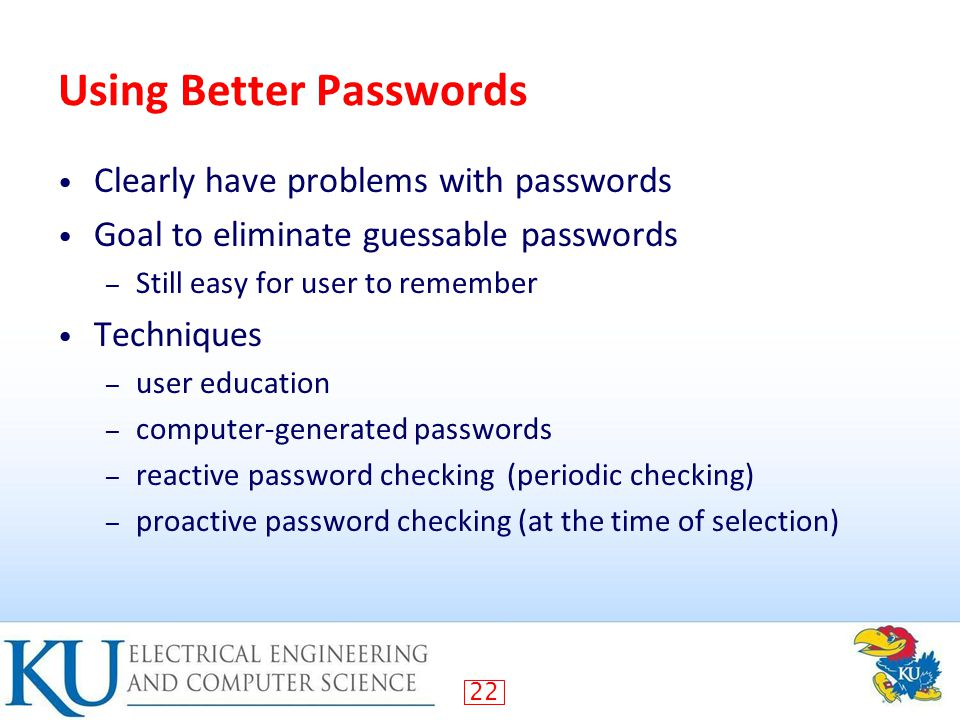 22 Using Better Passwords Clearly have problems with passwords Goal to eliminate guessable passwords – Still easy for user to remember Techniques – user education – computer-generated passwords – reactive password checking (periodic checking) – proactive password checking (at the time of selection)