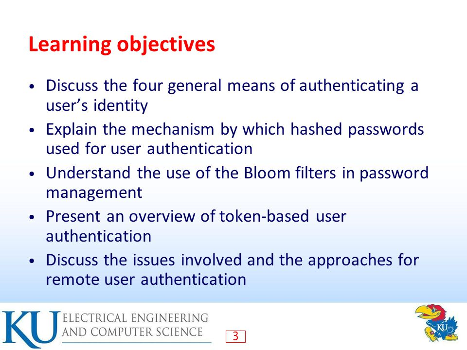 3 Learning objectives Discuss the four general means of authenticating a user's identity Explain the mechanism by which hashed passwords used for user authentication Understand the use of the Bloom filters in password management Present an overview of token-based user authentication Discuss the issues involved and the approaches for remote user authentication