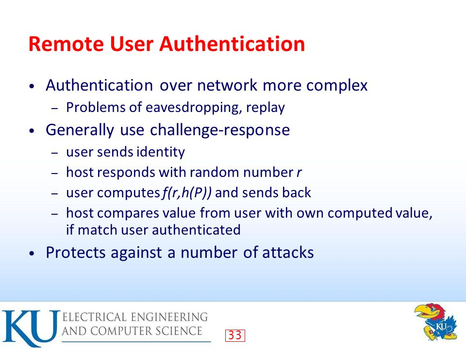33 Remote User Authentication Authentication over network more complex – Problems of eavesdropping, replay Generally use challenge-response – user sends identity – host responds with random number r – user computes f(r,h(P)) and sends back – host compares value from user with own computed value, if match user authenticated Protects against a number of attacks