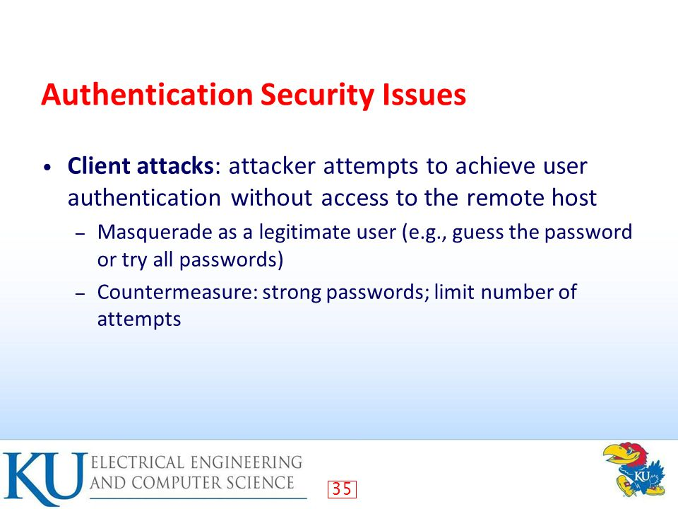 35 Authentication Security Issues Client attacks: attacker attempts to achieve user authentication without access to the remote host – Masquerade as a legitimate user (e.g., guess the password or try all passwords) – Countermeasure: strong passwords; limit number of attempts