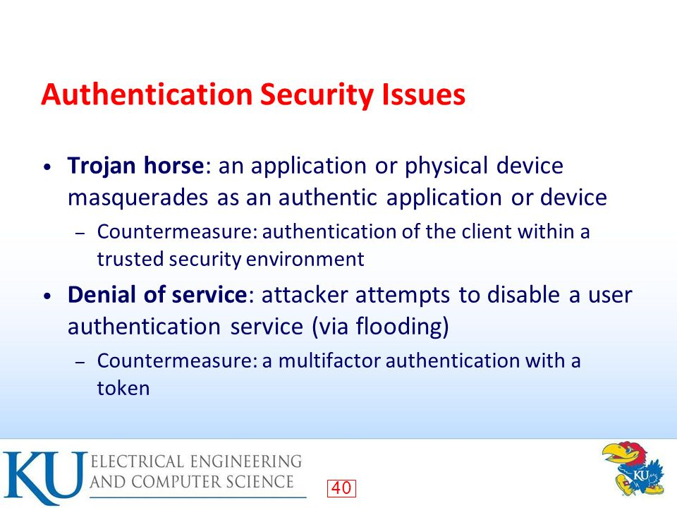 40 Authentication Security Issues Trojan horse: an application or physical device masquerades as an authentic application or device – Countermeasure: authentication of the client within a trusted security environment Denial of service: attacker attempts to disable a user authentication service (via flooding) – Countermeasure: a multifactor authentication with a token