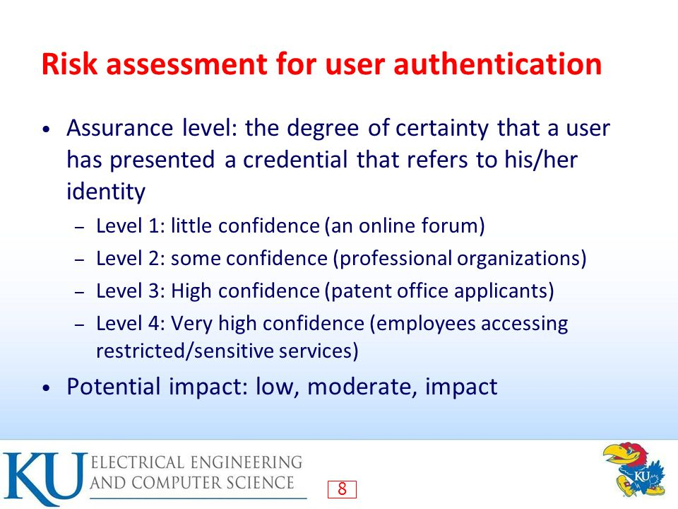 8 Risk assessment for user authentication Assurance level: the degree of certainty that a user has presented a credential that refers to his/her identity – Level 1: little confidence (an online forum) – Level 2: some confidence (professional organizations) – Level 3: High confidence (patent office applicants) – Level 4: Very high confidence (employees accessing restricted/sensitive services) Potential impact: low, moderate, impact